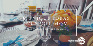 6 Unique Ideas for Spoiling Mom this Mother's Day in New West
